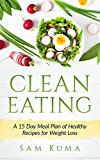 Clean Eating: A 15 Day Meal Plan Clean Eating Cookbook of Clean Eating Healthy Recipes to Lose Weight and Live Healthy (A Clean Eating Delicious Diet Guide ... Wellness and Healthy Clean Eating Recipes )