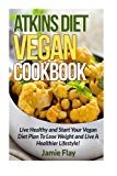 Atkins Diet Vegan Cookbook: Live Healthy and Start Your Vegan Diet Plan to Lose Weight