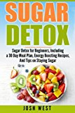 Sugar Detox: Sugar Detox for Beginners, Including a 30 Day Meal Plan, Energy Boosting Recipes, And Tips on Staying Sugar Free (Sugar Free, Detox Diet, and Engery Reset Diets) (Volume 1)