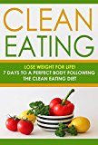Clean Eating: Lose Weight for Life! 7 Days to a Perfect Body Following the Clean Eating Diet (Healthy Eating Made Simple and Nutritious Recipes Cookbook Book 1)