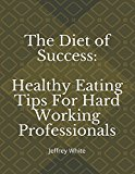 The Diet of Success: Healthy Eating Tips For Hard Working Professionals: Jeffrey White (Principles of Success)